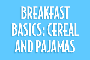 Breakfast Basics: Cereal and Pajamas